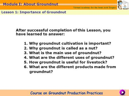After successful completion of this Lesson, you have learned to answer: 1. Why groundnut cultivation is important? 2. Why groundnut is called as a nut?
