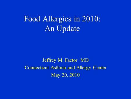 Food Allergies in 2010: An Update Jeffrey M. Factor MD Connecticut Asthma and Allergy Center May 20, 2010.