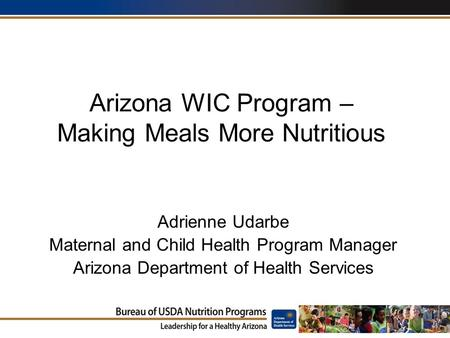 Arizona WIC Program – Making Meals More Nutritious Adrienne Udarbe Maternal and Child Health Program Manager Arizona Department of Health Services.