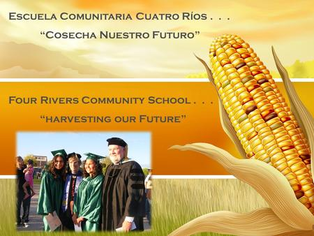 "Four Rivers Community School... ""harvesting our Future"" Escuela Comunitaria Cuatro Ríos... ""Cosecha Nuestro Futuro"""