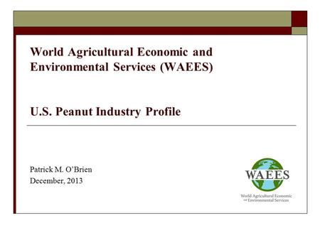 World Agricultural Economic and Environmental Services (WAEES) U.S. Peanut Industry Profile Patrick M. O'Brien December, 2013.