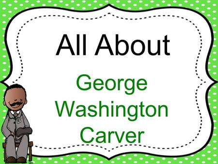 All About George Washington Carver.