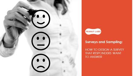 Surveys and Sampling: HOW TO DESIGN A SURVEY THAT RESPONDERS WANT TO ANSWER.
