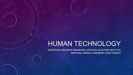 Human Technology Genetically Modified Organisms, Artificial Selection, Selective breeding, Animal husbandry, Gene therapy.