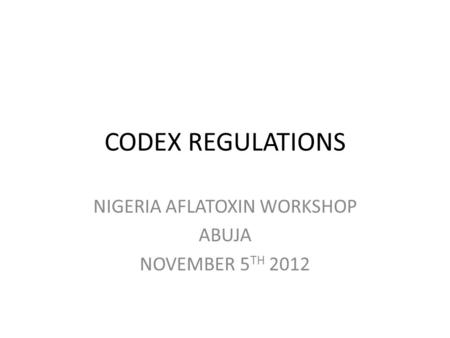 CODEX REGULATIONS NIGERIA AFLATOXIN WORKSHOP ABUJA NOVEMBER 5 TH 2012.