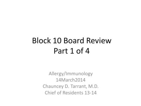 Block 10 Board Review Part 1 of 4 Allergy/Immunology 14March2014 Chauncey D. Tarrant, M.D. Chief of Residents 13-14.