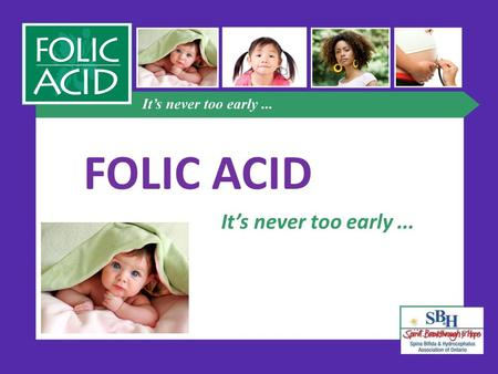 FOLIC ACID It's never too early.... What is folic acid? B vitamin essential for healthy development of unborn baby's spine, brain and skull can help reduce.