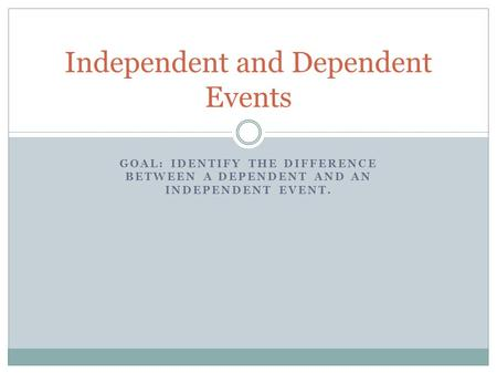GOAL: IDENTIFY THE DIFFERENCE BETWEEN A DEPENDENT AND AN INDEPENDENT EVENT. Independent and Dependent Events.
