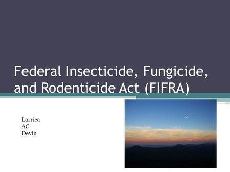 Federal Insecticide, Fungicide, and Rodenticide Act (FIFRA) Larrica AC Devin.