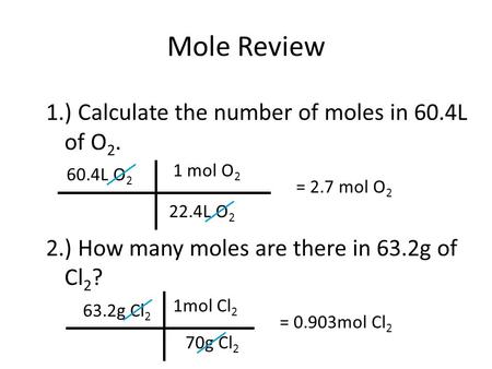 Mole Review 1.) Calculate the number of moles in 60.4L of O2. 2.) How many moles are there in 63.2g of Cl2? 1 mol O2 60.4L O2 = 2.7 mol O2 22.4L O2 1mol.