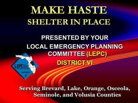 MAKE HASTE SHELTER IN PLACE PRESENTED BY YOUR LOCAL EMERGENCY PLANNING COMMITTEE (LEPC) DISTRICT VI Serving Brevard, Lake, Orange, Osceola, Seminole, and.