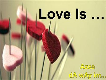 Love Is … Azee dA wAy im....