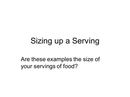 Sizing up a Serving Are these examples the size of your servings of food?