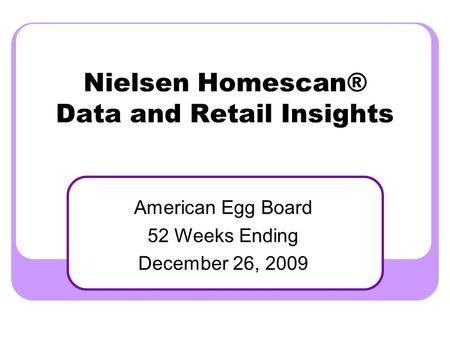 Nielsen Homescan® Data and Retail Insights American Egg Board 52 Weeks Ending December 26, 2009.