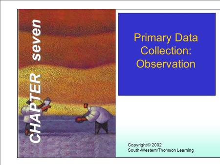 Learning Objectives 1 Copyright © 2002 South-Western/Thomson Learning Primary Data Collection: Observation CHAPTER seven.