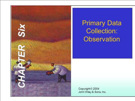 Learning Objectives Copyright © 2004 John Wiley & Sons, Inc. Primary Data Collection: Observation CHAPTER Six.