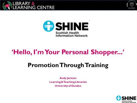 ' Hello, I'm Your Personal Shopper... ' Promotion Through Training Andy Jackson Learning & Teaching Librarian University of Dundee.