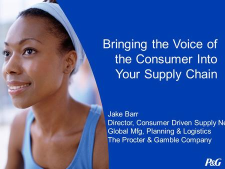 Bringing the Voice of the Consumer Into Your Supply Chain Jake Barr Director, Consumer Driven Supply Network Global Mfg, Planning & Logistics The Procter.