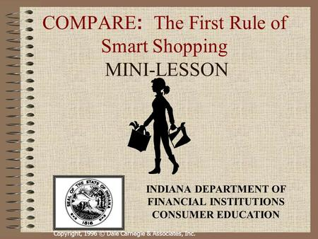 Copyright, 1996 © Dale Carnegie & Associates, Inc. COMPARE : The First Rule of Smart Shopping MINI-LESSON INDIANA DEPARTMENT OF FINANCIAL INSTITUTIONS.