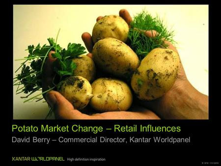 © Kantar Worldpanel Potato Market Change – Retail Influences David Berry – Commercial Director, Kantar Worldpanel.