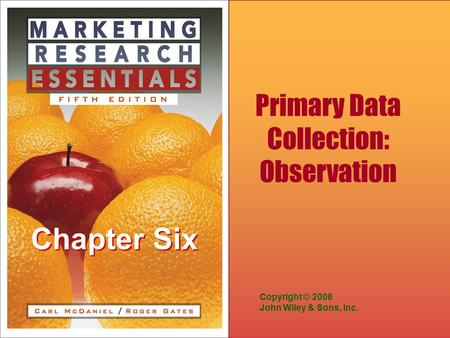 Chapter Six Copyright © 2006 John Wiley & Sons, Inc. Primary Data Collection: Observation.