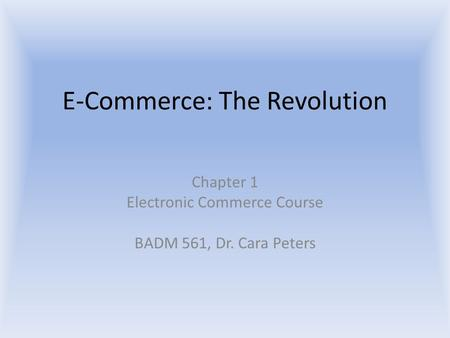 E-Commerce: The Revolution Chapter 1 Electronic Commerce Course BADM 561, Dr. Cara Peters.