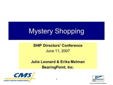 1 Mystery Shopping SHIP Directors' Conference June 11, 2007 Julie Leonard & Erika Melman BearingPoint, Inc.