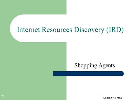T.Sharon-A.Frank 1 Internet Resources Discovery (IRD) Shopping Agents.