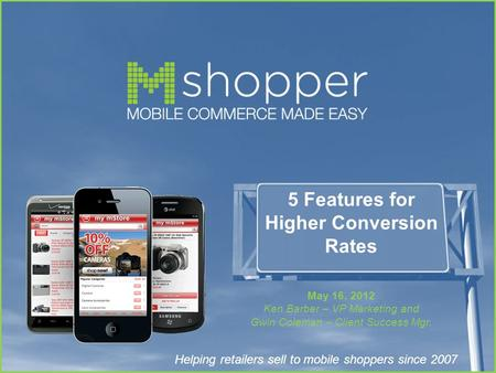 Helping retailers sell to mobile shoppers since 2007 5 Features for Higher Conversion Rates May 16, 2012 Ken Barber – VP Marketing and Gwin Coleman – Client.