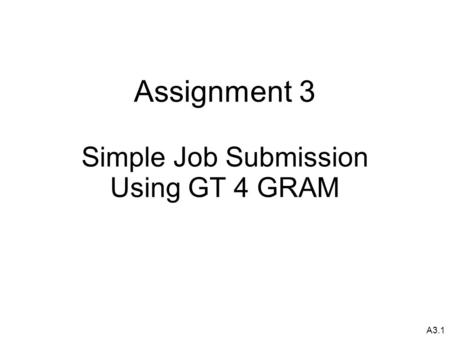 A3.1 Assignment 3 Simple Job Submission Using GT 4 GRAM.