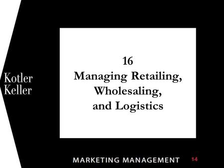 16 Managing Retailing, Wholesaling, and Logistics 1.