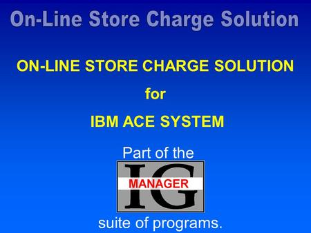 ON-LINE STORE CHARGE SOLUTION for IBM ACE SYSTEM Part of the suite of programs.