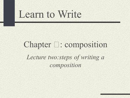 Learn to Write Chapter Ⅲ : composition Lecture two:steps of writing a composition.