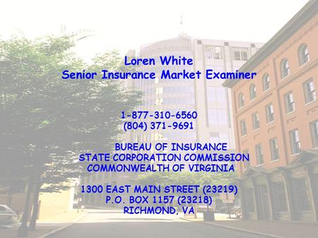 Loren White Senior Insurance Market Examiner 1-877-310-6560 (804) 371-9691 BUREAU OF INSURANCE STATE CORPORATION COMMISSION COMMONWEALTH OF VIRGINIA 1300.