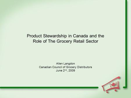 Product Stewardship in Canada and the Role of The Grocery Retail Sector Allen Langdon Canadian Council of Grocery Distributors June 2 nd, 2009.