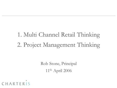 1. Multi Channel Retail Thinking 2. Project Management Thinking Rob Stone, Principal 11 th April 2006.