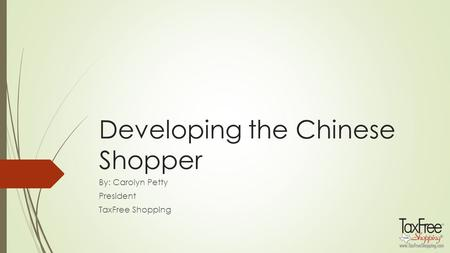 Developing the Chinese Shopper By: Carolyn Petty President TaxFree Shopping.