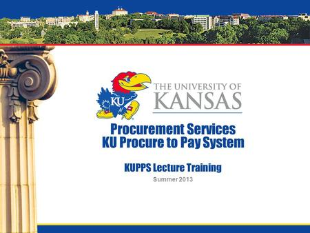 Procurement Services KU Procure to Pay System KUPPS Lecture Training Summer 2013.