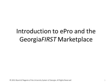 Introduction to ePro and the GeorgiaFIRST Marketplace 1© 2011 Board of Regents of the University System of Georgia. All Rights Reserved.