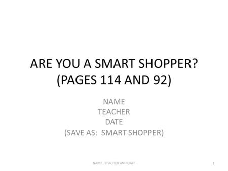 ARE YOU A SMART SHOPPER? (PAGES 114 AND 92) NAME TEACHER DATE (SAVE AS: SMART SHOPPER) NAME, TEACHER AND DATE1.
