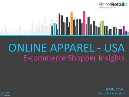 1 A Service ONLINE APPAREL - USA ISABEL CAVILL Senior Retail Analyst June 2013 E-commerce Shopper Insights.