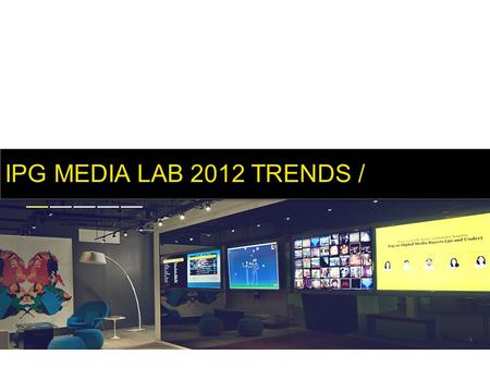 IPG MEDIA LAB 2012 TRENDS /. Lab Days Virtual Lab Media Partnerships Production Magna Intelligence Trends IPG MEDIA LAB /