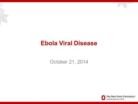 Ebola Viral Disease October 21, 2014. Overview  Historical perspective  Current epidemic update  OSUWMC preparedness  Signage and marketing  Screening.