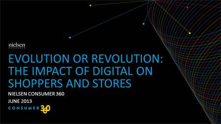 NIELSEN CONSUMER 360 JUNE 2013 EVOLUTION OR REVOLUTION: THE IMPACT OF DIGITAL ON SHOPPERS AND STORES.