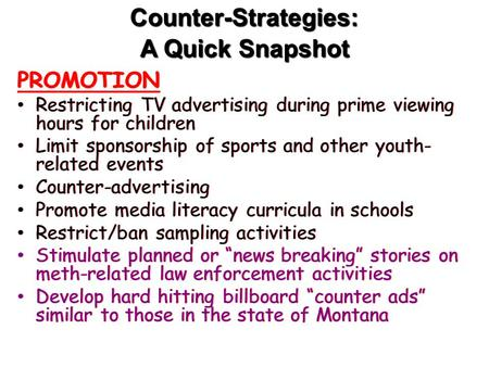 Counter-Strategies: A Quick Snapshot PROMOTION Restricting TV advertising during prime viewing hours for children Limit sponsorship of sports and other.