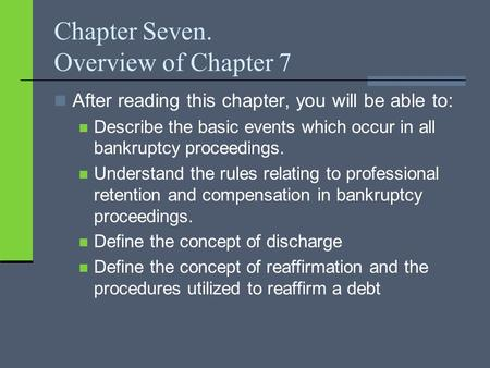 Chapter Seven. Overview of Chapter 7 After reading this chapter, you will be able to: Describe the basic events which occur in all bankruptcy proceedings.