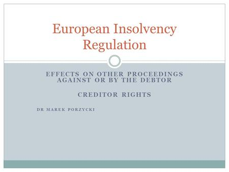 EFFECTS ON OTHER PROCEEDINGS AGAINST OR BY THE DEBTOR CREDITOR RIGHTS DR MAREK PORZYCKI European Insolvency Regulation.