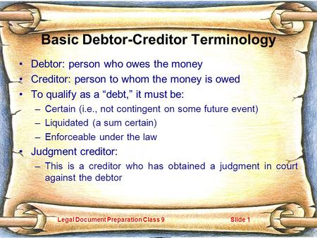 Legal Document Preparation Class 9Slide 1 Basic Debtor-Creditor Terminology Debtor: person who owes the money Creditor: person to whom the money is owed.