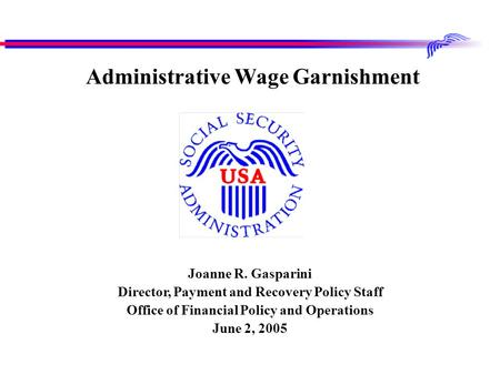Joanne R. Gasparini Director, Payment and Recovery Policy Staff Office of Financial Policy and Operations June 2, 2005 Administrative Wage Garnishment.