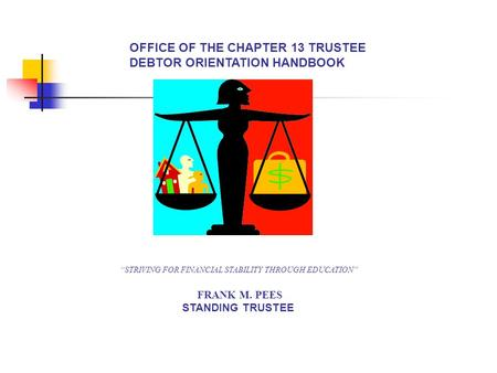 "OFFICE OF THE CHAPTER 13 TRUSTEE DEBTOR ORIENTATION HANDBOOK ""STRIVING FOR FINANCIAL STABILITY THROUGH EDUCATION"" FRANK M. PEES STANDING TRUSTEE."